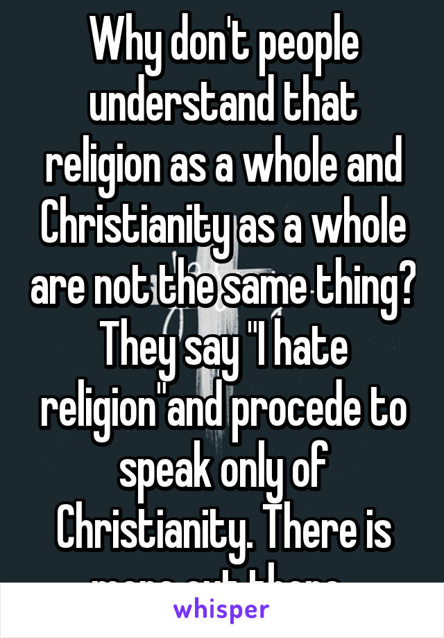 "Why don't people understand that religion as a whole and Christianity as a whole are not the same thing? They say ""I hate religion""and procede to speak only of Christianity. There is more out there.."