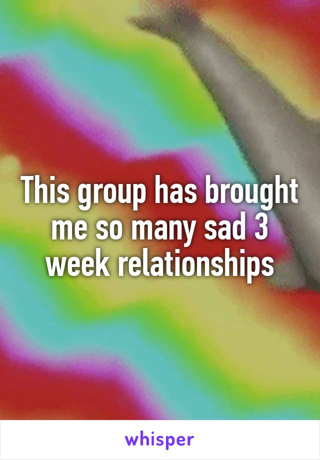This group has brought me so many sad 3 week relationships