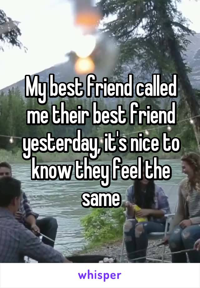 My best friend called me their best friend yesterday, it's nice to know they feel the same
