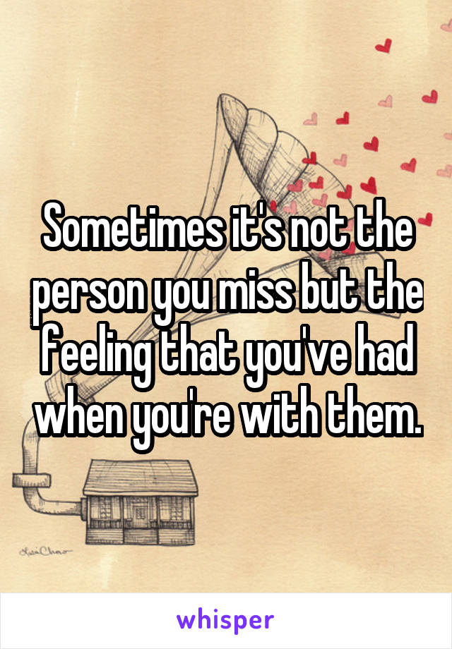 Sometimes it's not the person you miss but the feeling that you've had when you're with them.