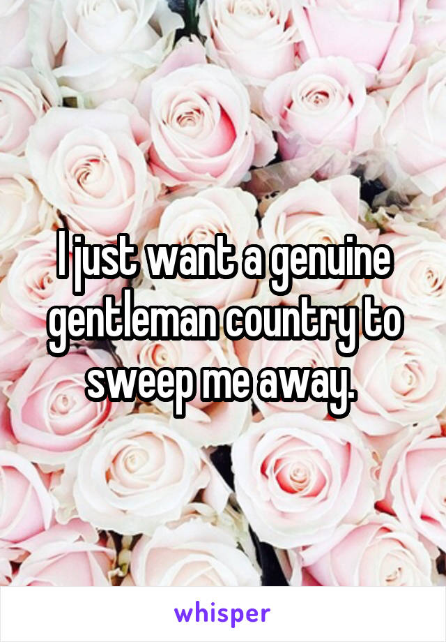 I just want a genuine gentleman country to sweep me away.