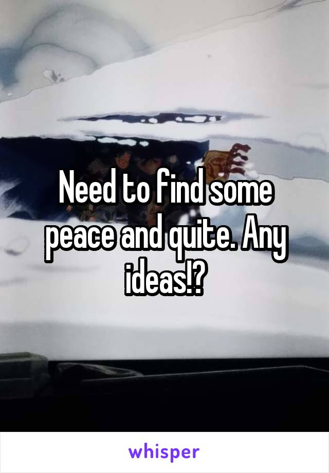 Need to find some peace and quite. Any ideas!?