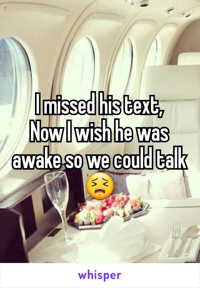 I missed his text, Now I wish he was awake so we could talk 😣