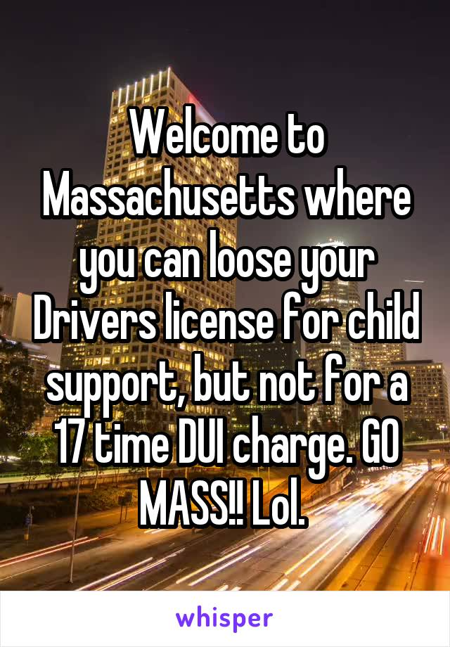 Welcome to Massachusetts where you can loose your Drivers license for child support, but not for a 17 time DUI charge. GO MASS!! Lol.