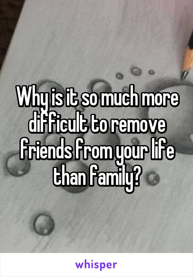 Why is it so much more difficult to remove friends from your life than family?