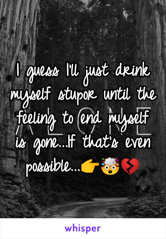 I guess I'll just drink myself stupor until the feeling to end myself is gone...If that's even possible...👉🤯💔