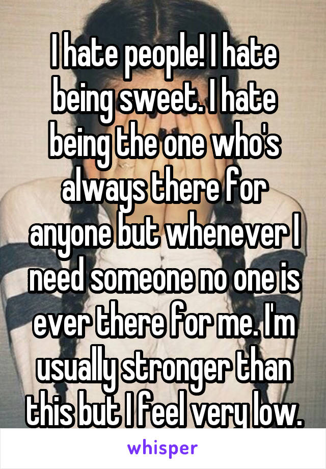 I hate people! I hate being sweet. I hate being the one who's always there for anyone but whenever I need someone no one is ever there for me. I'm usually stronger than this but I feel very low.