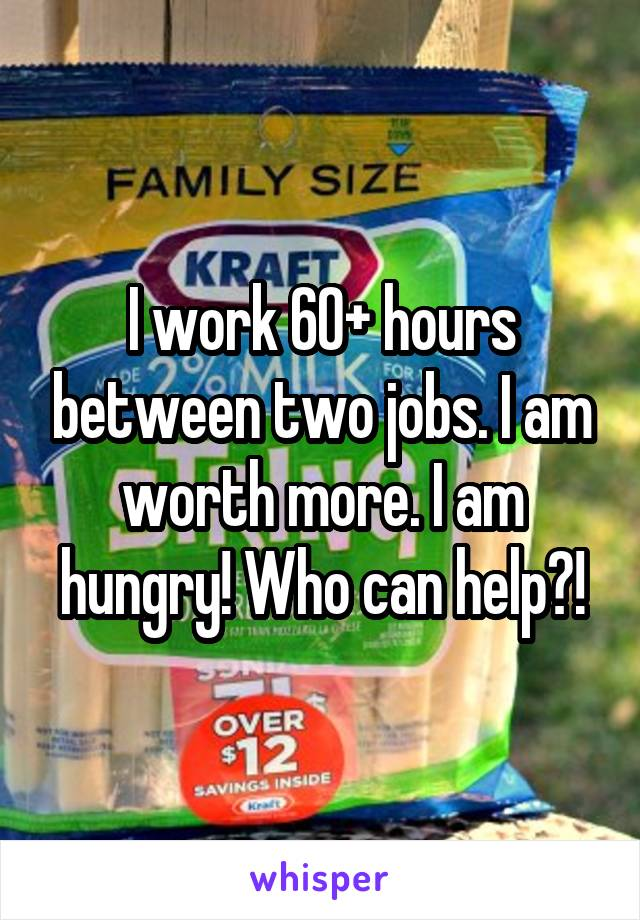 I work 60+ hours between two jobs. I am worth more. I am hungry! Who can help?!