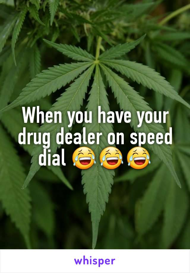 When you have your drug dealer on speed dial 😂😂😂
