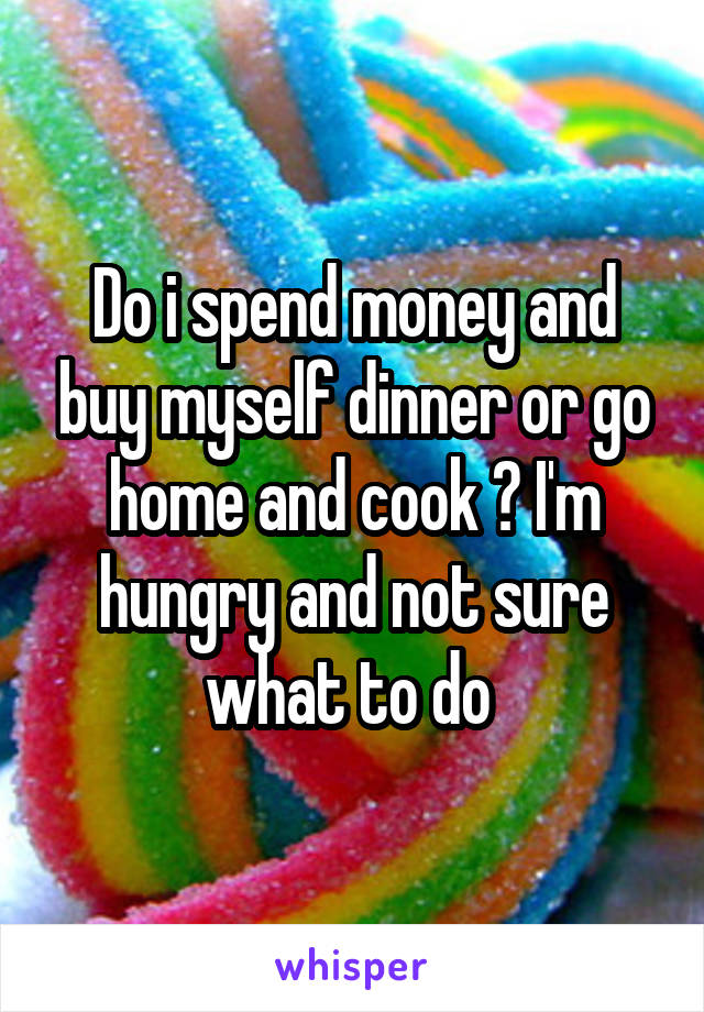 Do i spend money and buy myself dinner or go home and cook ? I'm hungry and not sure what to do