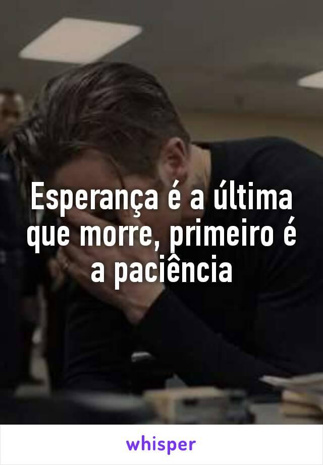 Esperança é a última que morre, primeiro é a paciência