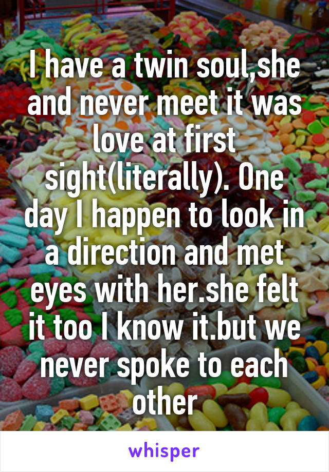 I have a twin soul,she and never meet it was love at first sight(literally). One day I happen to look in a direction and met eyes with her.she felt it too I know it.but we never spoke to each other