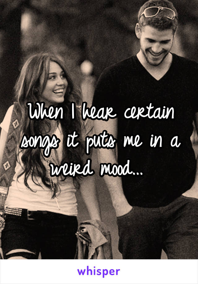 When I hear certain songs it puts me in a weird mood...