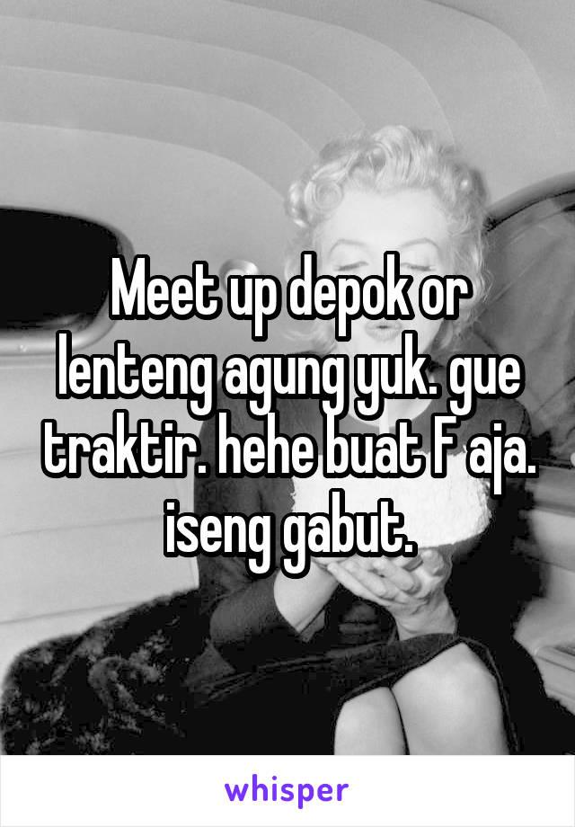Meet up depok or lenteng agung yuk. gue traktir. hehe buat F aja. iseng gabut.