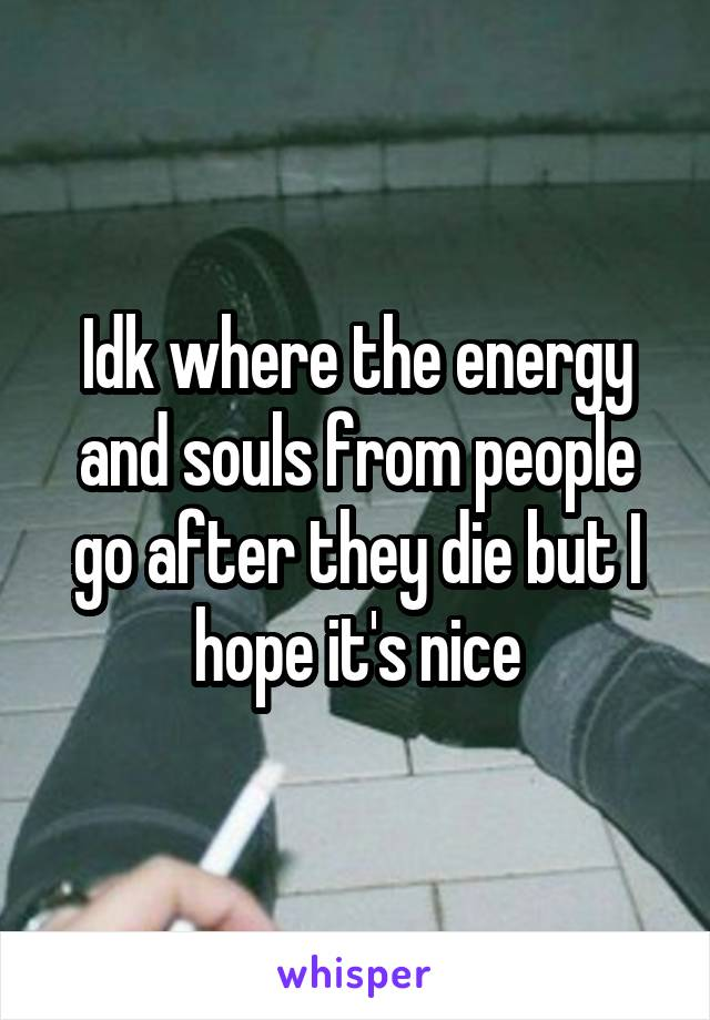 Idk where the energy and souls from people go after they die but I hope it's nice