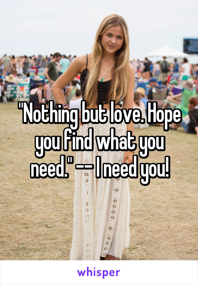 """Nothing but love. Hope you find what you need."" -- I need you!"