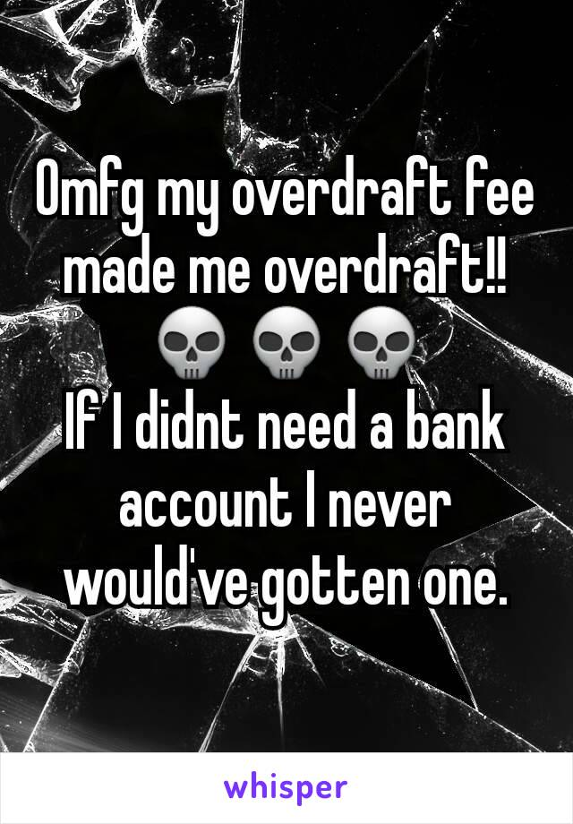 Omfg my overdraft fee made me overdraft!! 💀💀💀 If I didnt need a bank account I never would've gotten one.
