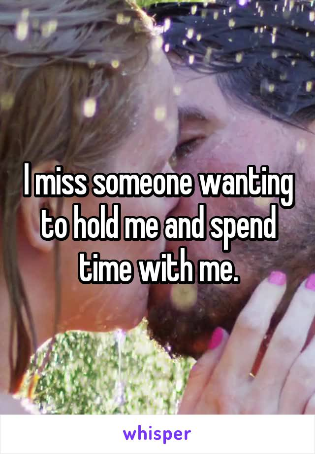 I miss someone wanting to hold me and spend time with me.