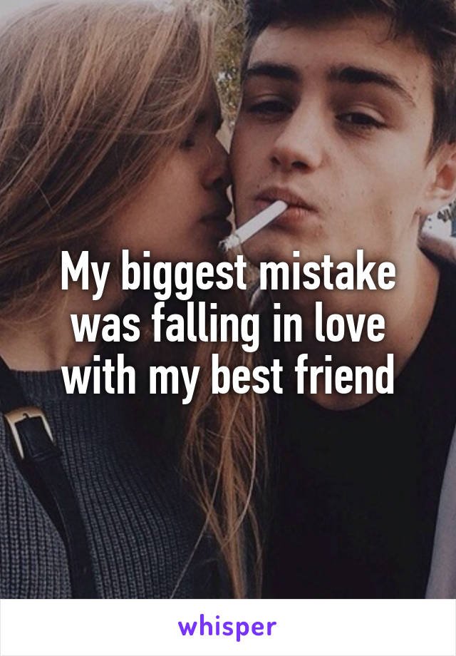 My biggest mistake was falling in love with my best friend
