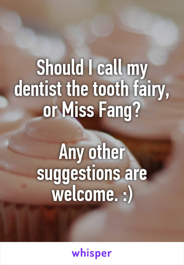 Should I call my dentist the tooth fairy, or Miss Fang?  Any other suggestions are welcome. :)