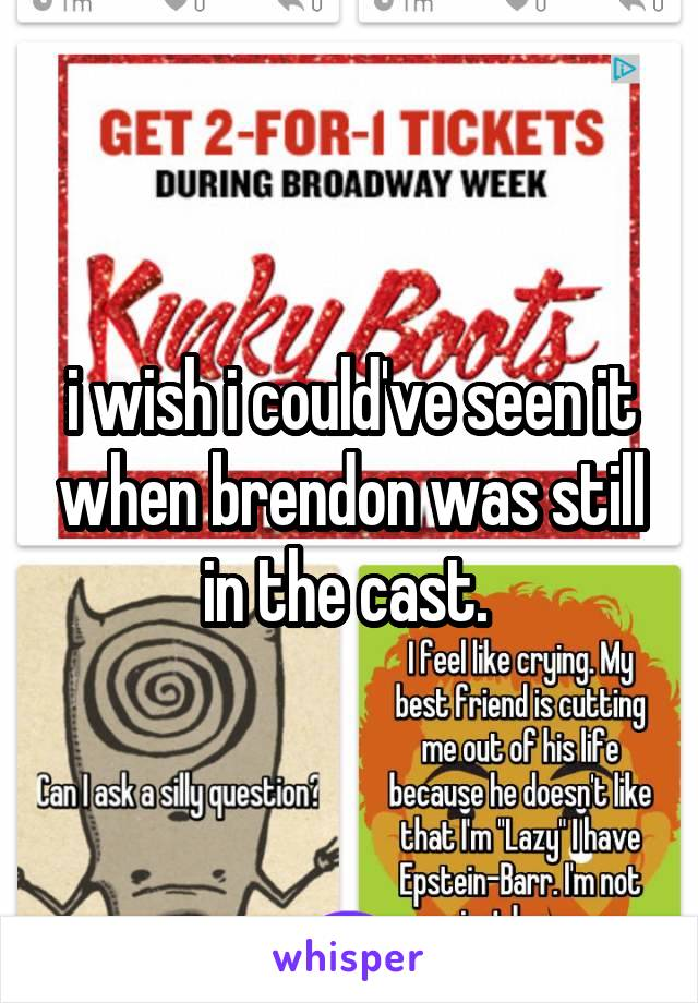 i wish i could've seen it when brendon was still in the cast.