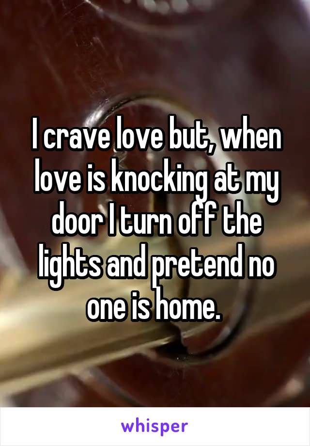 I crave love but, when love is knocking at my door I turn off the lights and pretend no one is home.