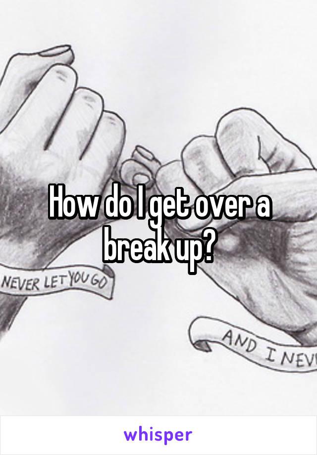 How do I get over a break up?