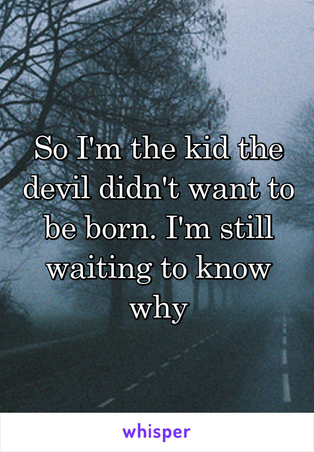 So I'm the kid the devil didn't want to be born. I'm still waiting to know why