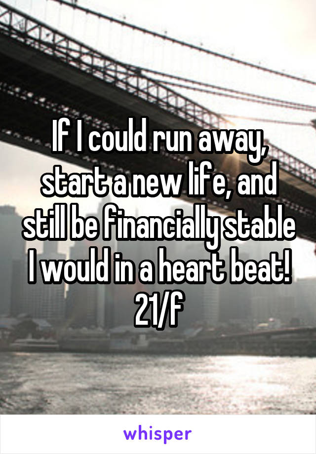 If I could run away, start a new life, and still be financially stable I would in a heart beat! 21/f