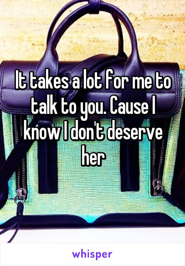 It takes a lot for me to talk to you. Cause I know I don't deserve her