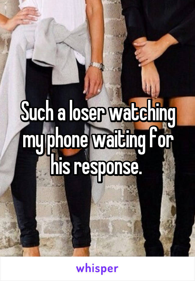 Such a loser watching my phone waiting for his response.
