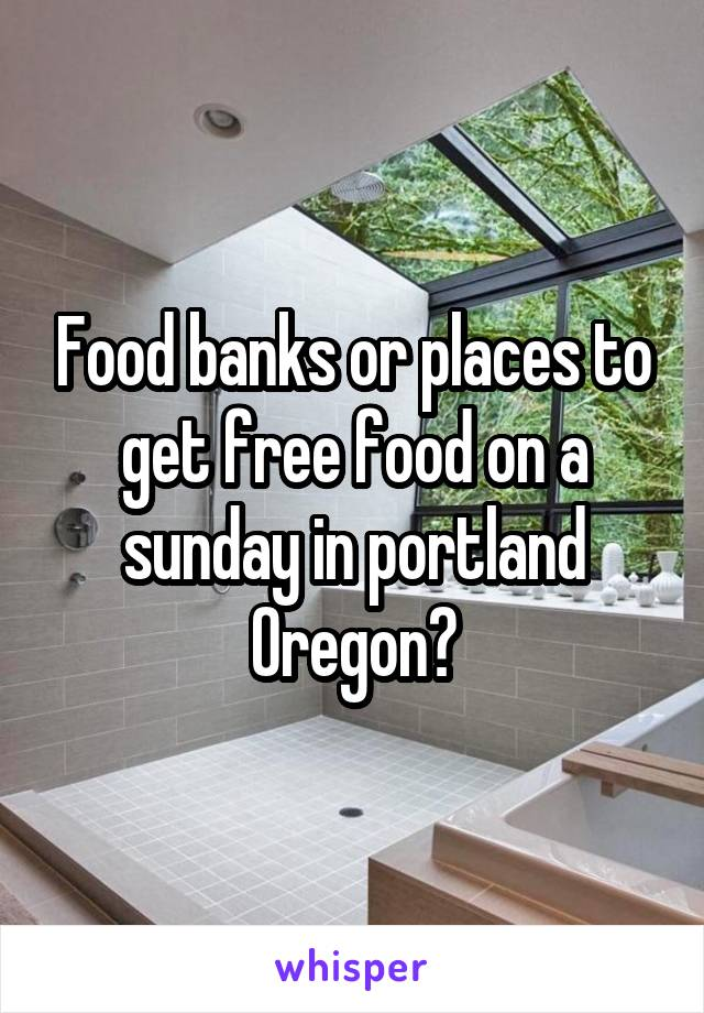 Food banks or places to get free food on a sunday in portland Oregon?