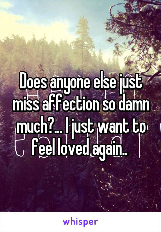 Does anyone else just miss affection so damn much?... I just want to feel loved again..