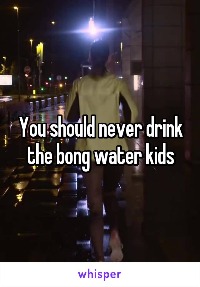You should never drink the bong water kids