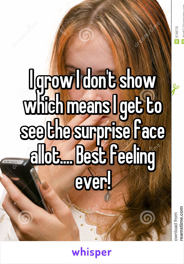 I grow I don't show which means I get to see the surprise face allot.... Best feeling ever!