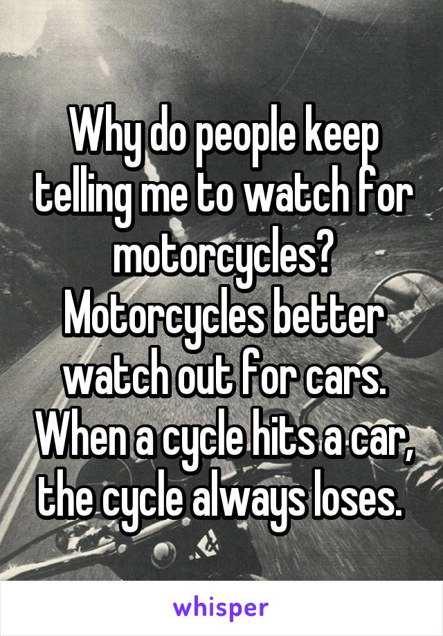 Why do people keep telling me to watch for motorcycles? Motorcycles better watch out for cars. When a cycle hits a car, the cycle always loses.
