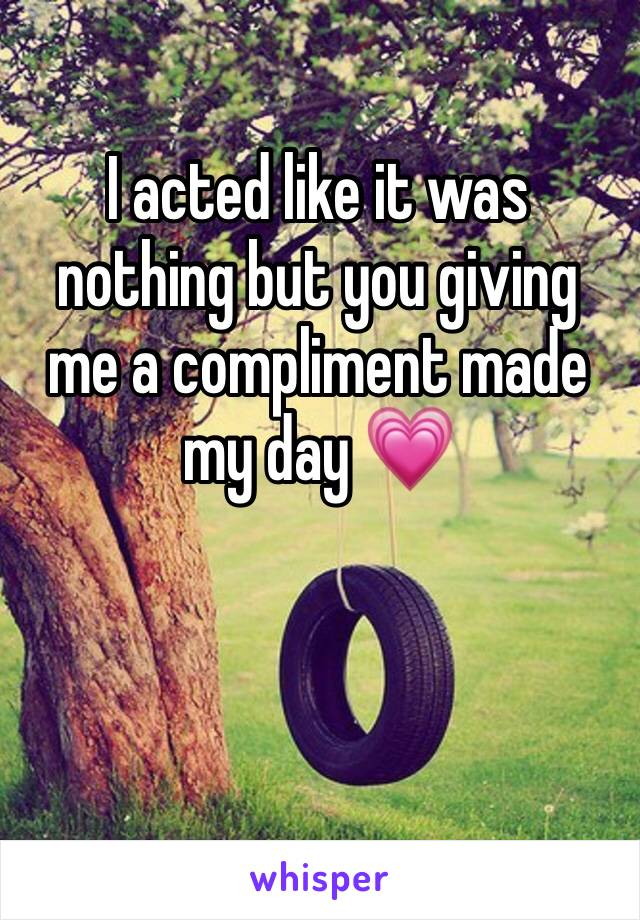 I acted like it was nothing but you giving me a compliment made my day 💗