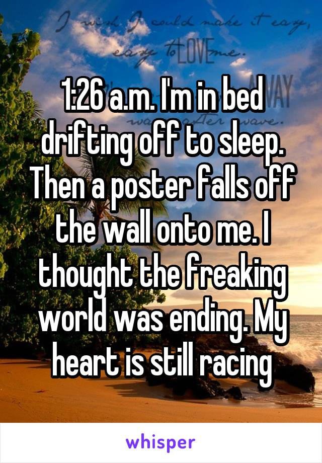 1:26 a.m. I'm in bed drifting off to sleep. Then a poster falls off the wall onto me. I thought the freaking world was ending. My heart is still racing