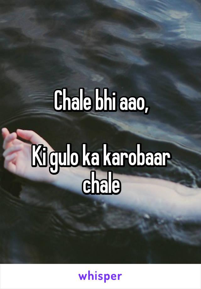 Chale bhi aao,  Ki gulo ka karobaar chale