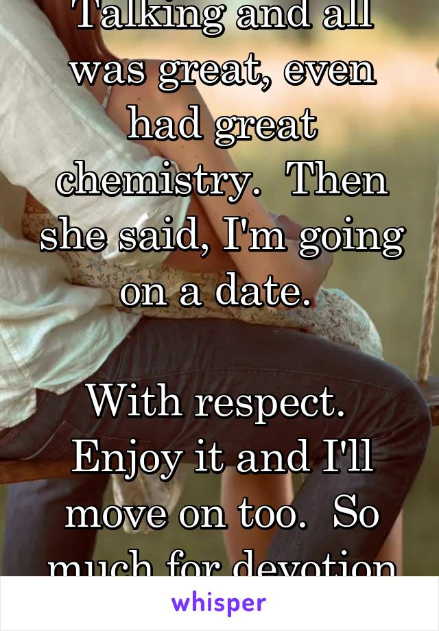 Talking and all was great, even had great chemistry.  Then she said, I'm going on a date.   With respect.  Enjoy it and I'll move on too.  So much for devotion and dedication.
