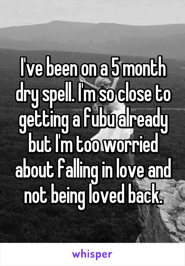 I've been on a 5 month dry spell. I'm so close to getting a fubu already but I'm too worried about falling in love and not being loved back.