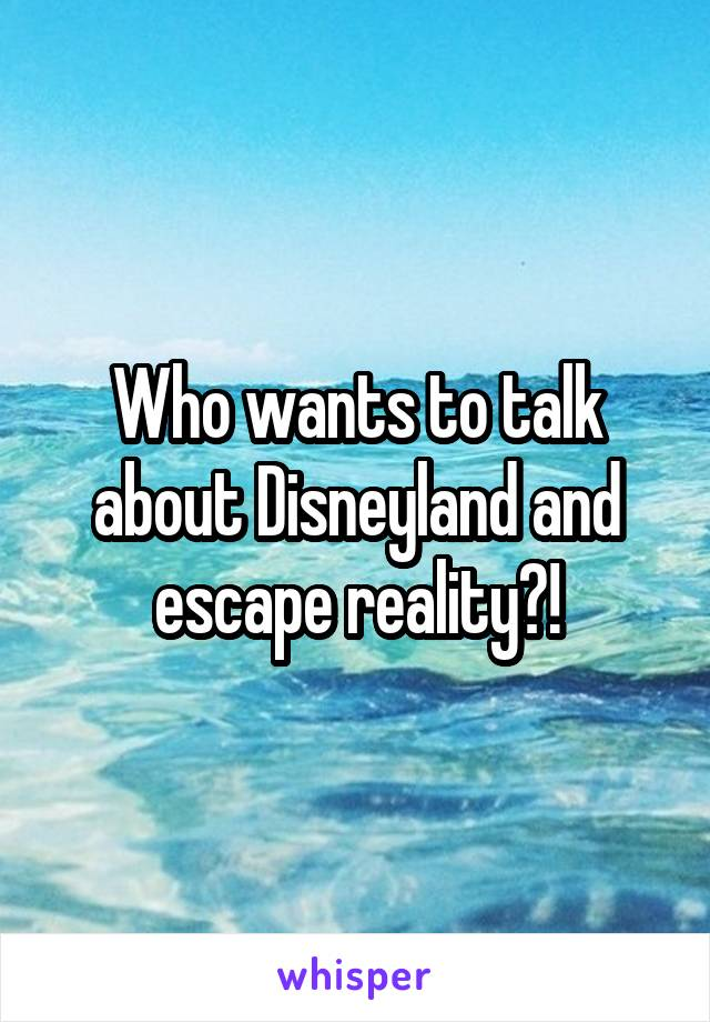 Who wants to talk about Disneyland and escape reality?!