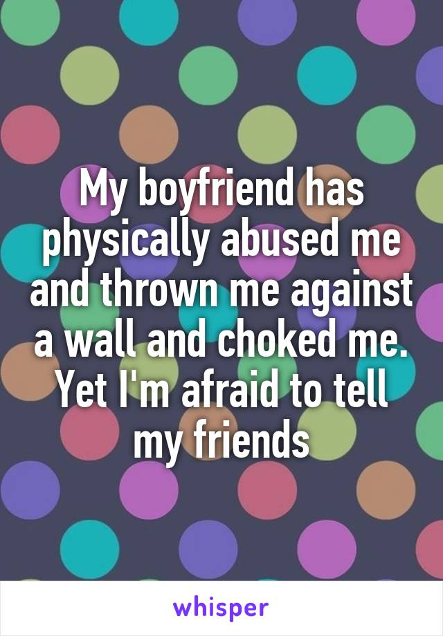My boyfriend has physically abused me and thrown me against a wall and choked me. Yet I'm afraid to tell my friends