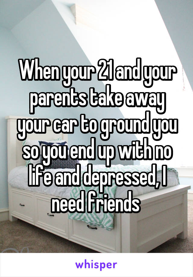 When your 21 and your parents take away your car to ground you so you end up with no life and depressed, I need friends