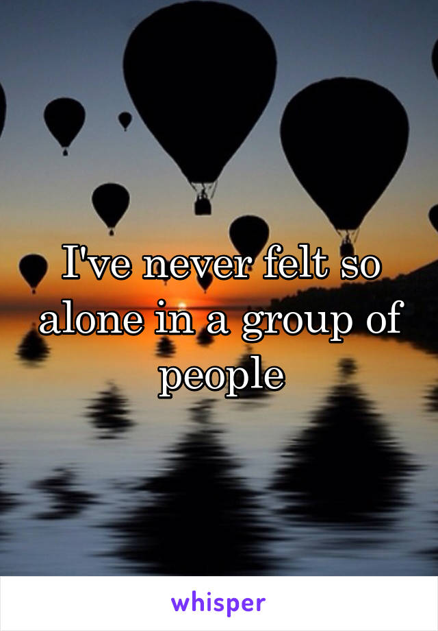 I've never felt so alone in a group of people