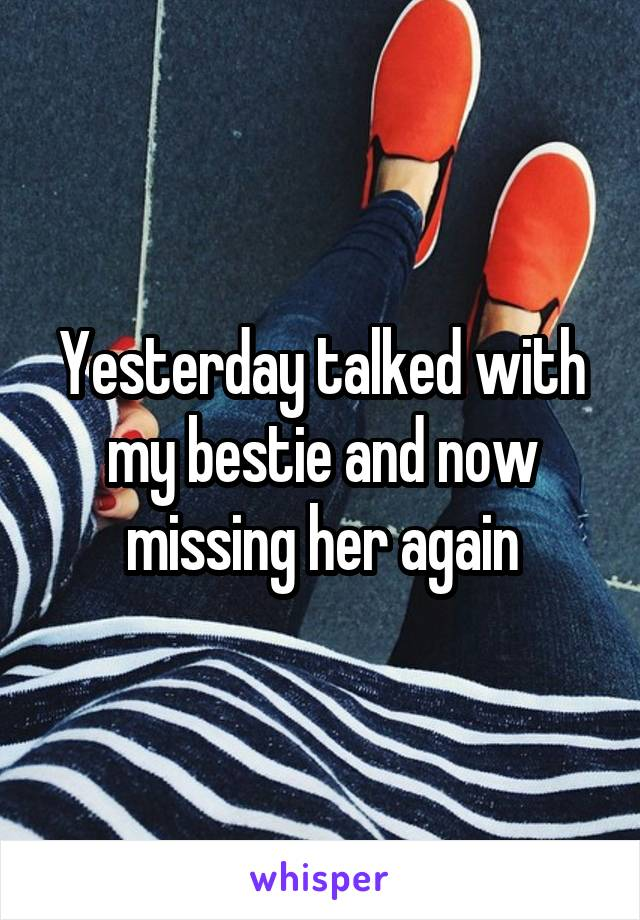 Yesterday talked with my bestie and now missing her again