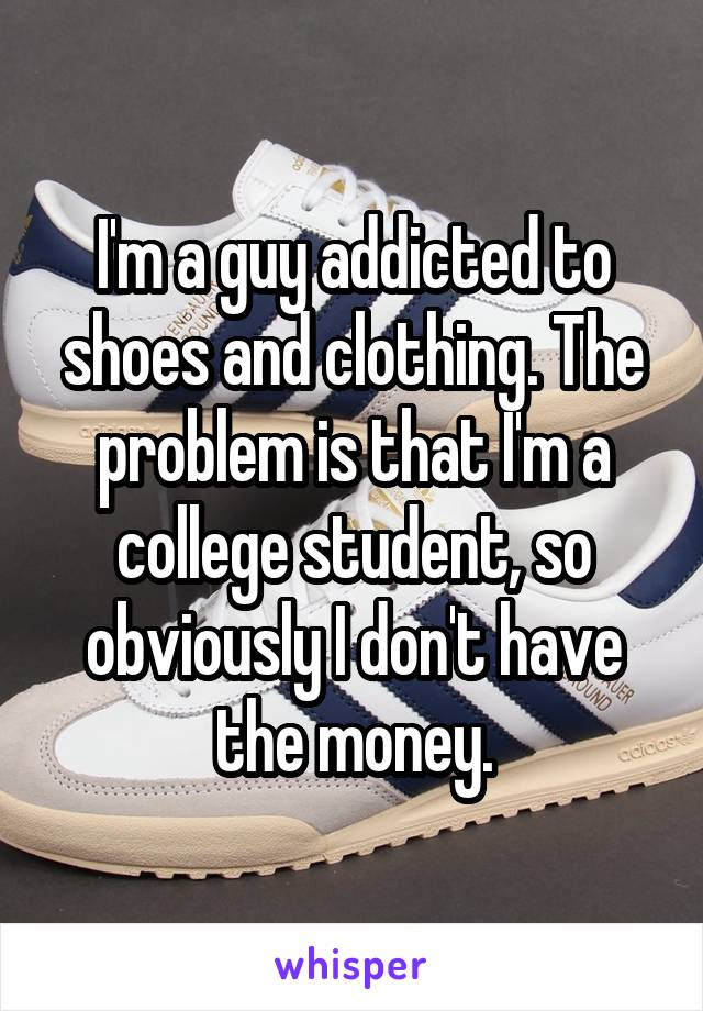 I'm a guy addicted to shoes and clothing. The problem is that I'm a college student, so obviously I don't have the money.