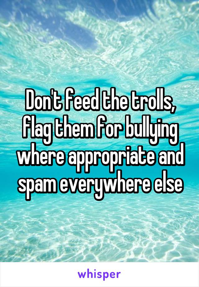 Don't feed the trolls, flag them for bullying where appropriate and spam everywhere else