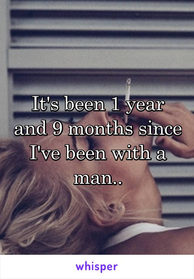 It's been 1 year and 9 months since I've been with a man..