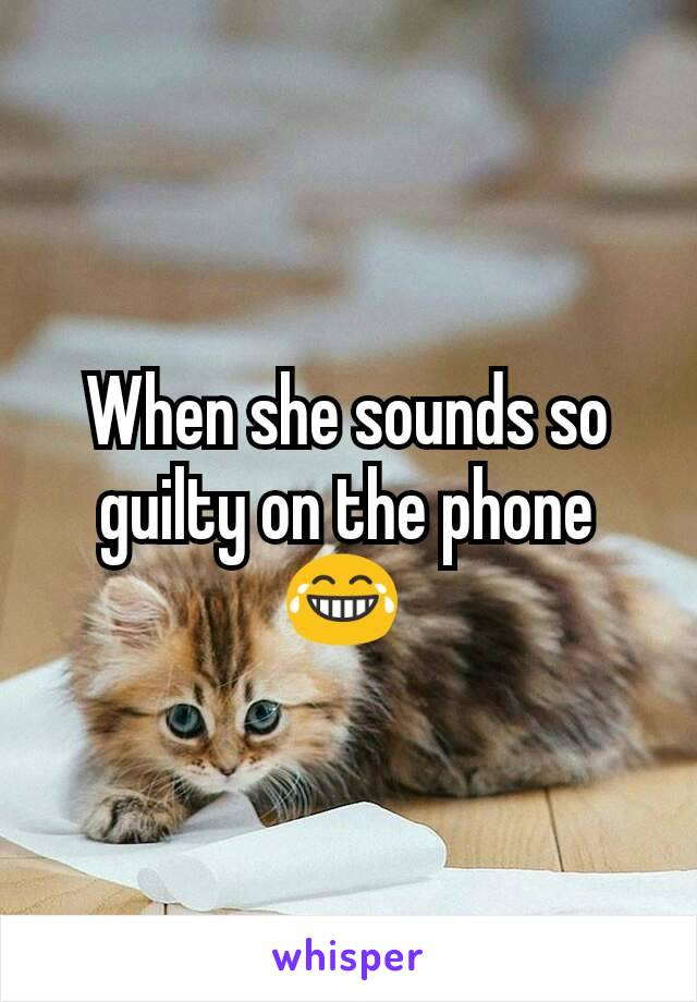 When she sounds so guilty on the phone 😂